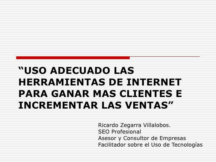 """"""" USO ADECUADO LAS HERRAMIENTAS DE INTERNET PARA GANAR MAS CLIENTES E INCREMENTAR LAS VENTAS"""" Ricardo Zegarra Villalobos. ..."""