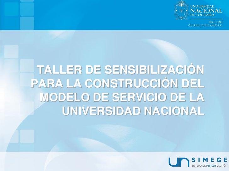 TALLER DE SENSIBILIZACIÓNPARA LA CONSTRUCCIÓN DEL MODELO DE SERVICIO DE LA    UNIVERSIDAD NACIONAL