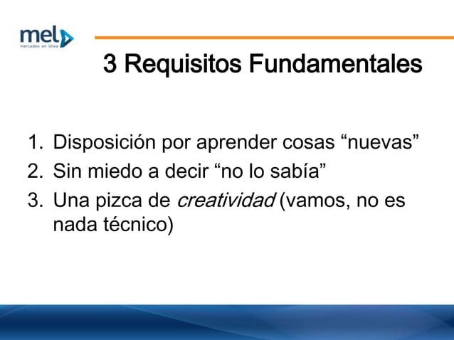 """3 Requisitos Fundamentales 1. Disposición por aprender cosas """"nuevas"""" 2. Sin miedo a decir """"no lo sabía"""" 3. Una pizca de c..."""