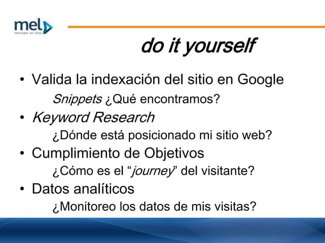 do it yourself • Valida la indexación del sitio en Google Snippets ¿Qué encontramos? • Keyword Research ¿Dónde está posici...
