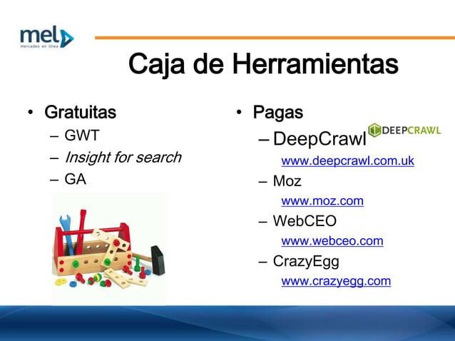 Caja de Herramientas • Gratuitas – GWT – Insight for search – GA • Pagas – DeepCrawl www.deepcrawl.com.uk – Moz www.moz.co...