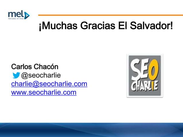 ¡Muchas Gracias El Salvador! Carlos Chacón @seocharlie charlie@seocharlie.com www.seocharlie.com