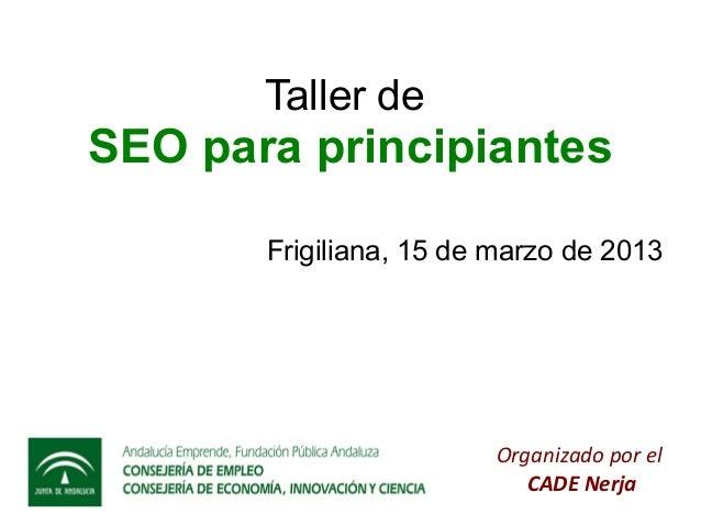 Taller deSEO para principiantes       Frigiliana, 15 de marzo de 2013                        Organizado por el            ...