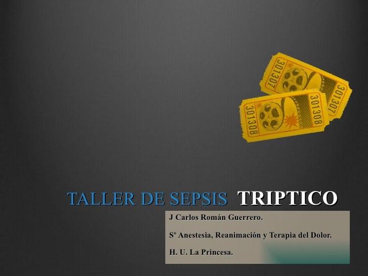 TALLER DE SEPSIS  TRIPTICO J Carlos Román Guerrero. Sº Anestesia, Reanimación y Terapia del Dolor. H. U. La Princesa.