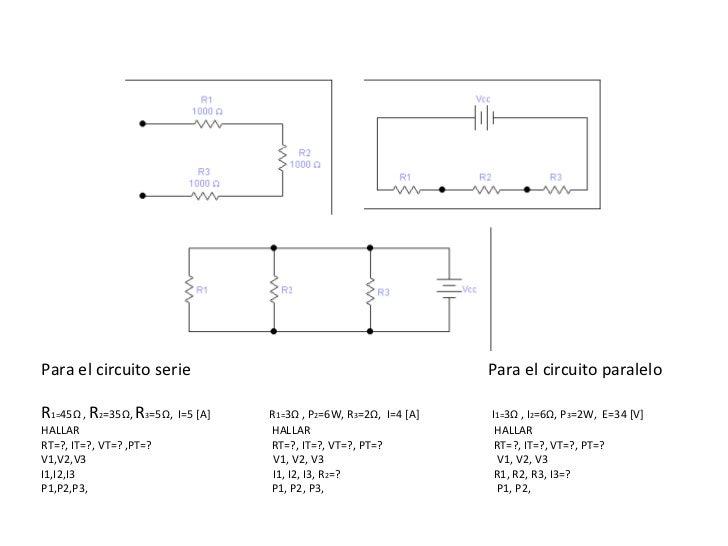 Para el circuito serie  Para el circuito paralelo  R 1= 45 Ω  ,  R 2 =35 Ω ,  R 3 =5 Ω ,  I=5 [A]  R 1= 3 Ω  , P 2 =6W, R ...