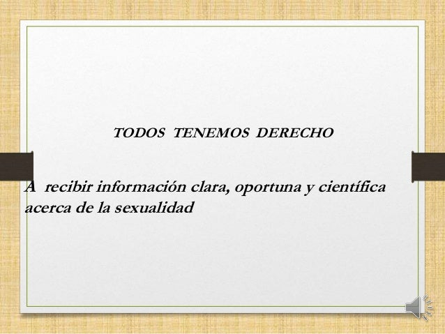 A recibir información clara, oportuna y científica acerca de la sexualidad TODOS TENEMOS DERECHO