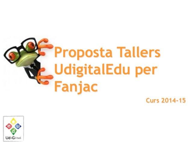 Proposta Tallers UdigitalEdu per Fanjac Curs 2014-15