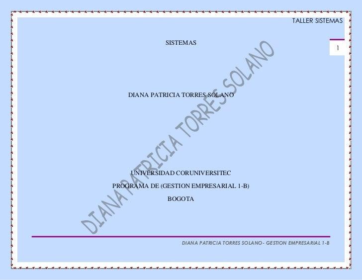 SISTEMAS<br />DIANA PATRICIA TORRES SOLANO<br />UNIVERSIDAD CORUNIVERSITEC<br />PROGRAMA DE (GESTION EMPRESARIAL 1-B)<br /...