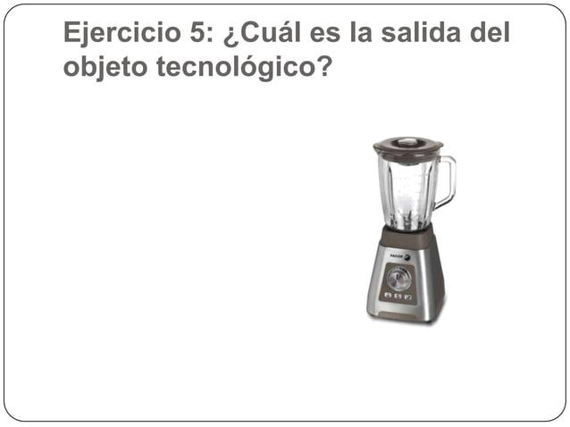 Ejercicio 5: ¿Cuál es la salida delobjeto tecnológico?