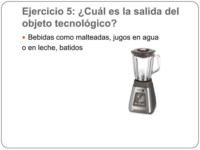 Ejercicio 5: ¿Cuál es la salida delobjeto tecnológico? Bebidas como malteadas, jugos en aguao en leche, batidos