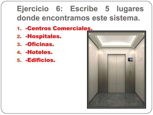 Ejercicio 6: Escribe 5 lugaresdonde encontramos este sistema.1. -Centros Comerciales.2. -Hospitales.3. -Oficinas.4. -Hotel...