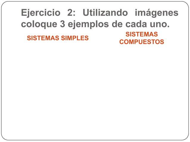 Ejercicio 2: Utilizando imágenescoloque 3 ejemplos de cada uno.SISTEMAS SIMPLESSISTEMASCOMPUESTOS