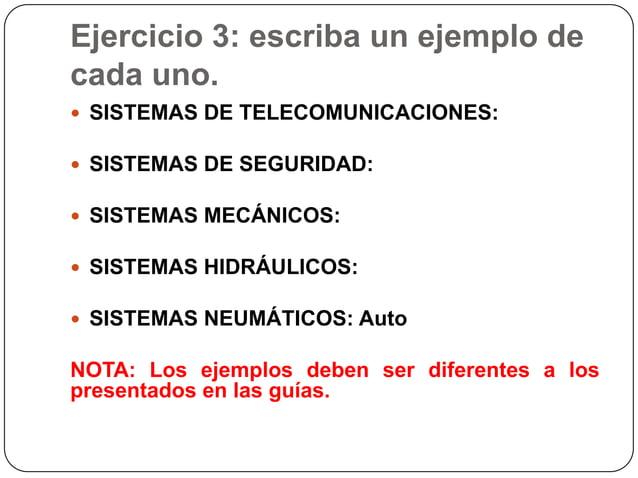 Ejercicio 3: escriba un ejemplo decada uno. SISTEMAS DE TELECOMUNICACIONES: SISTEMAS DE SEGURIDAD: SISTEMAS MECÁNICOS:...