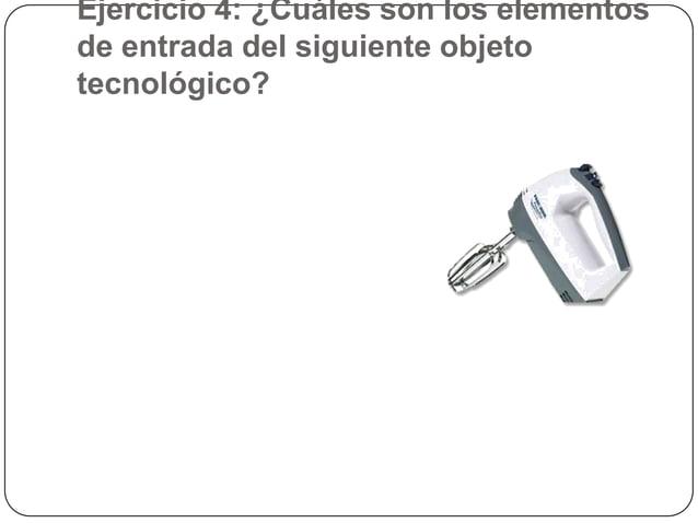 Ejercicio 4: ¿Cuáles son los elementosde entrada del siguiente objetotecnológico?