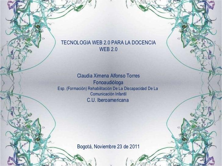 TECNOLOGIA WEB 2.0 PARA LA DOCENCIA WEB 2.0 Claudia Ximena Alfonso Torres Fonoaudióloga Esp. (Formación) Rehabilitación De...