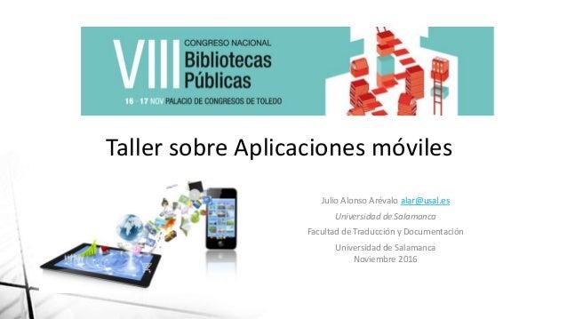 Taller sobre Aplicaciones móviles Julio Alonso Arévalo alar@usal.es Universidad de Salamanca Facultad de Traducción y Docu...
