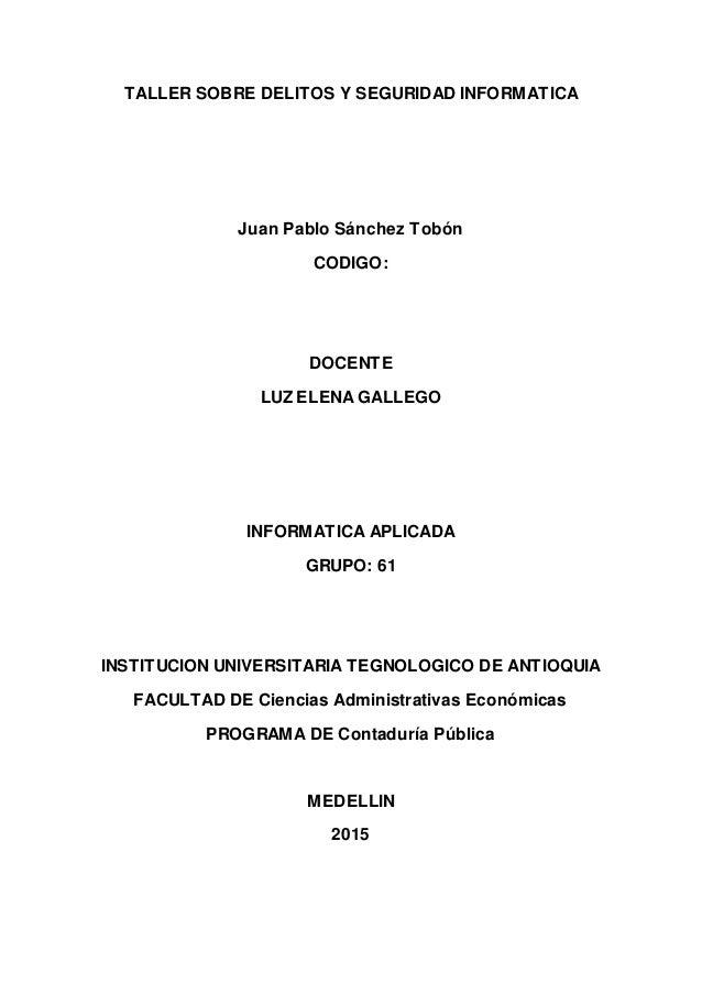 TALLER SOBRE DELITOS Y SEGURIDAD INFORMATICA Juan Pablo Sánchez Tobón CODIGO: DOCENTE LUZ ELENA GALLEGO INFORMATICA APLICA...