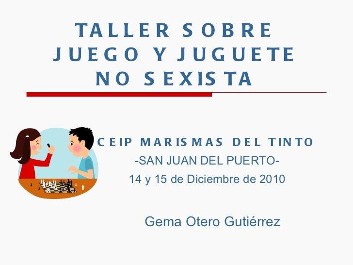 TALLER SOBRE JUEGO Y JUGUETE NO SEXISTA CEIP MARISMAS DEL TINTO -SAN JUAN DEL PUERTO- 14 y 15 de Diciembre de 2010 Gema Ot...