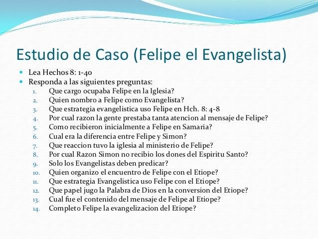 Estudio de Caso (Felipe el Evangelista) Lea Hechos 8: 1-40 Responda a las siguientes preguntas:   1.  Que cargo ocupaba ...