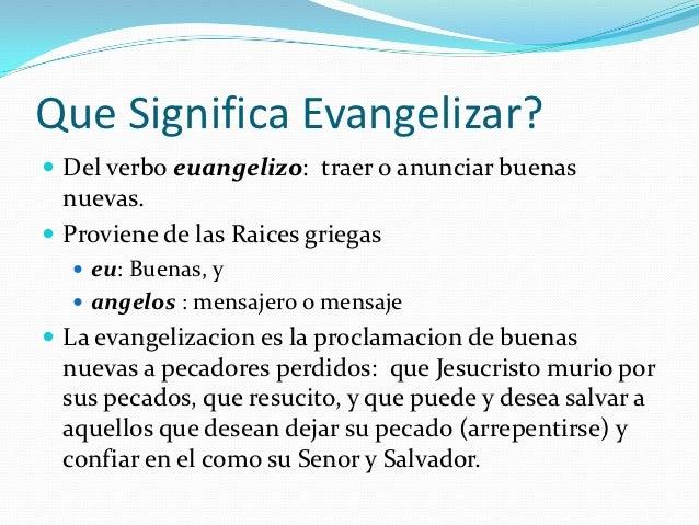 Que Significa Evangelizar? Del verbo euangelizo: traer o anunciar buenas  nuevas. Proviene de las Raices griegas   eu: ...
