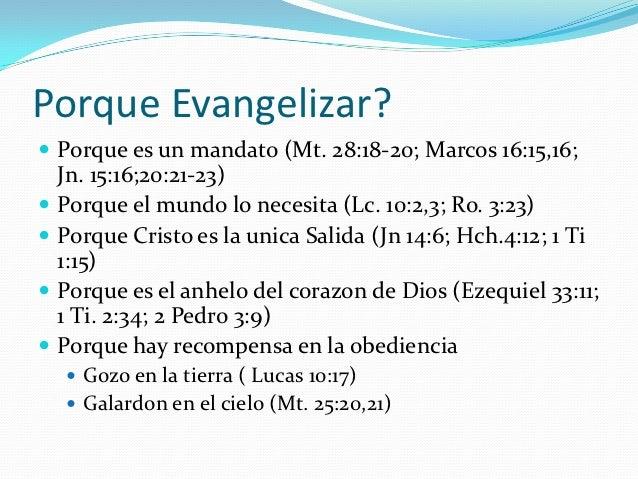 Porque Evangelizar? Porque es un mandato (Mt. 28:18-20; Marcos 16:15,16;    Jn. 15:16;20:21-23)   Porque el mundo lo nec...