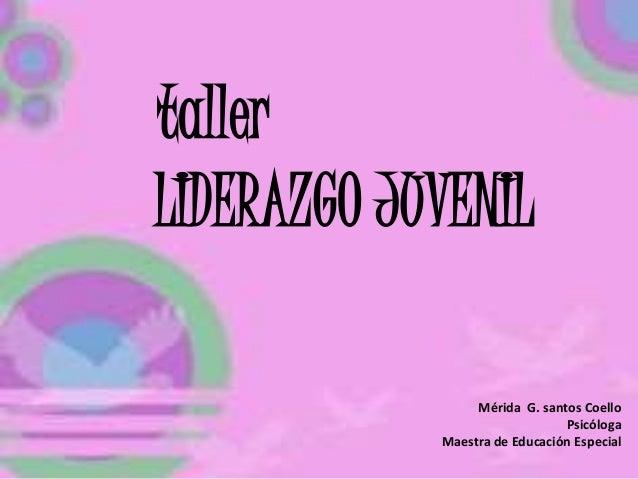 LIDERAZGO JUVENIL Mérida G. santos Coello Psicóloga Maestra de Educación Especial taller
