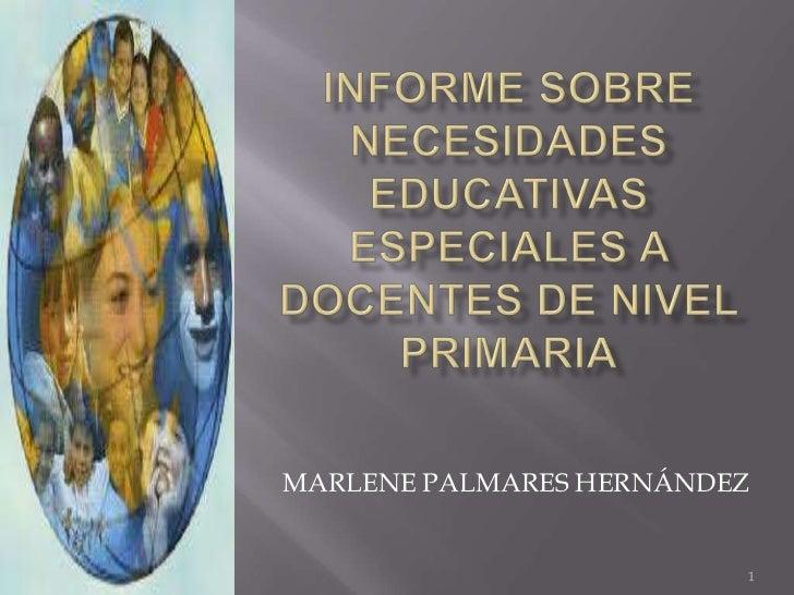 INFORME SOBRE NECESIDADES EDUCATIVAS ESPECIALES A DOCENTES DE NIVEL PRIMARIA<br />1<br />MARLENE PALMARES HERNÁNDEZ<br />