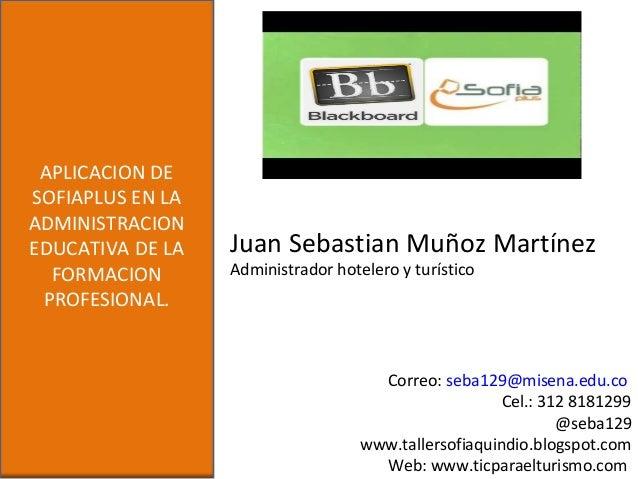 Juan Sebastian Muñoz MartínezAdministrador hotelero y turísticoAPLICACION DESOFIAPLUS EN LAADMINISTRACIONEDUCATIVA DE LAFO...