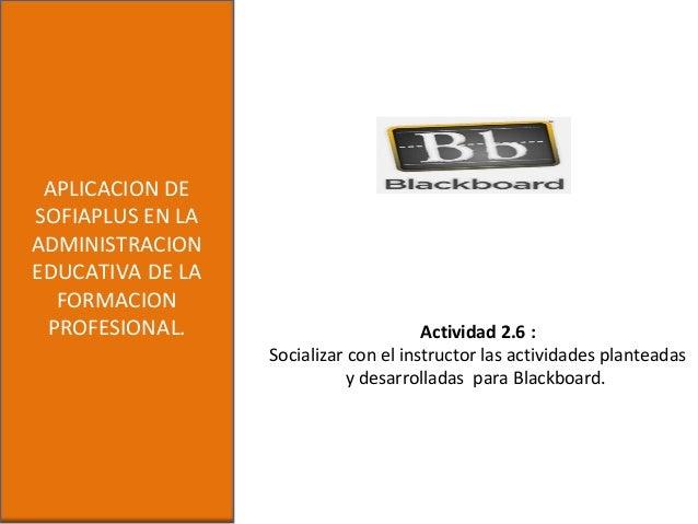 APLICACION DESOFIAPLUS EN LAADMINISTRACIONEDUCATIVA DE LAFORMACIONPROFESIONAL. Actividad 2.6 :Socializar con el instructor...