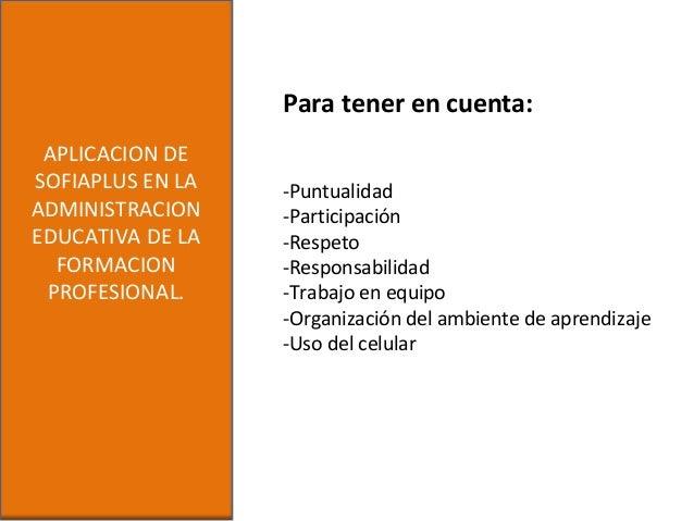 APLICACION DESOFIAPLUS EN LAADMINISTRACIONEDUCATIVA DE LAFORMACIONPROFESIONAL.Para tener en cuenta:-Puntualidad-Participac...
