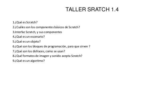 TALLER SRATCH 1.41.¿Qué es Scratch?2.¿Cuáles son los componentes básicos de Scratch?3.Interfaz Scratch, y sus componentes4...