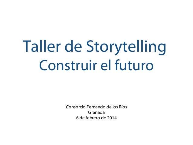 Taller de Storytelling Construir el futuro Consorcio Fernando de los Ríos Granada 6 de febrero de 2014