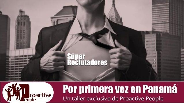 Súper Reclutadores Por primera vez en Panamá Un taller exclusivo de Proactive People