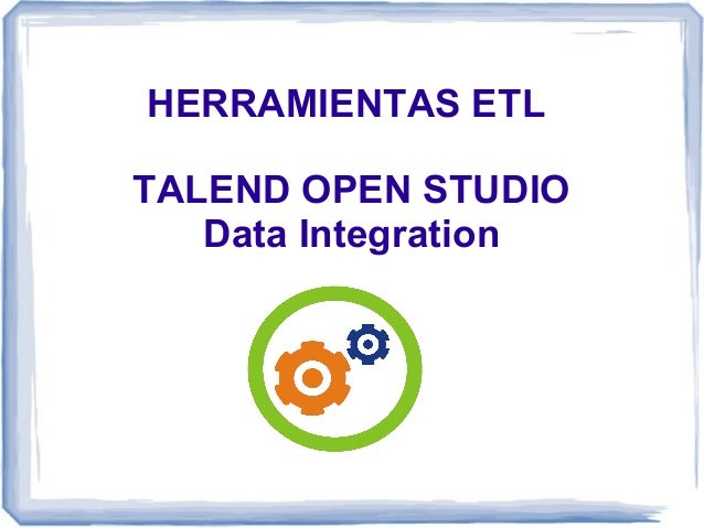HERRAMIENTAS ETL TALEND OPEN STUDIO Data Integration