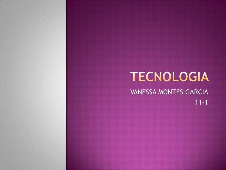 TECNOLOGIA <br />VANESSA MONTES GARCIA<br />11-1<br />