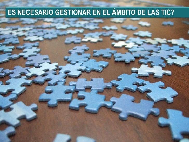 Gestión de las TIC…    .... con criterios de negocio   • Informe Penteo (2006):   – Sólo un 21% de las organizaciones gest...