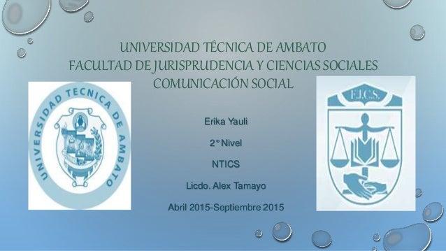 UNIVERSIDAD TÉCNICA DE AMBATO FACULTAD DE JURISPRUDENCIA Y CIENCIAS SOCIALES COMUNICACIÓN SOCIAL Erika Yauli 2° Nivel NTIC...