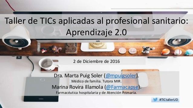 Taller de TICs aplicadas al profesional sanitario: Aprendizaje 2.0 Dra. Marta Puig Soler (@mpuigsoler). Médico de familia....