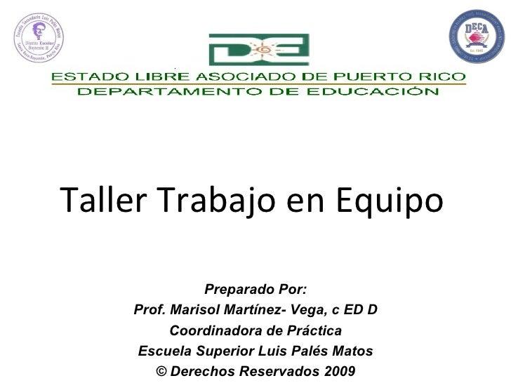 Taller Trabajo en Equipo Preparado Por: Prof. Marisol Martínez- Vega, c ED D Coordinadora de Práctica Escuela Superior Lui...