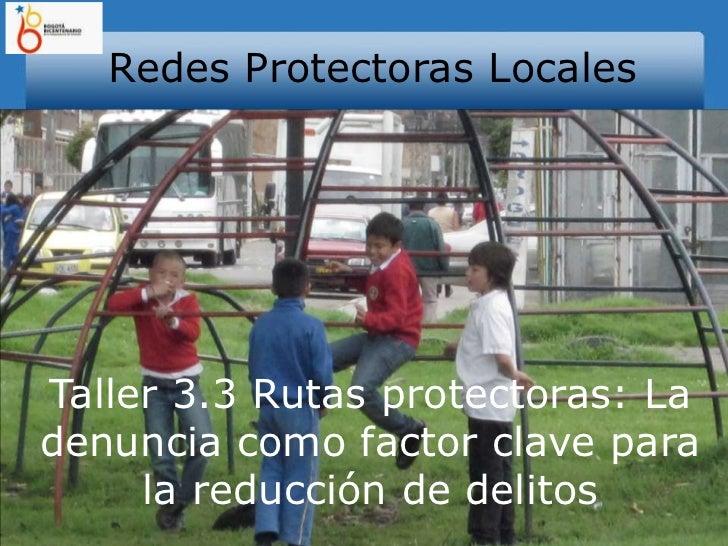 Redes Protectoras Locales<br />Taller 3.3 Rutas protectoras: La denuncia como factor clave para la reducción de delitos<br />
