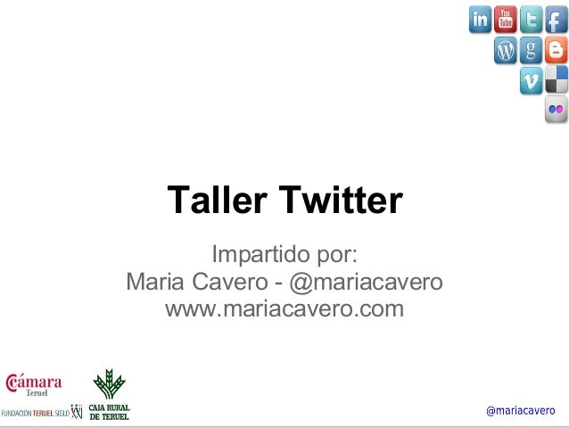 Taller Twitter  Impartido por:  Maria Cavero - @mariacavero  www.mariacavero.com