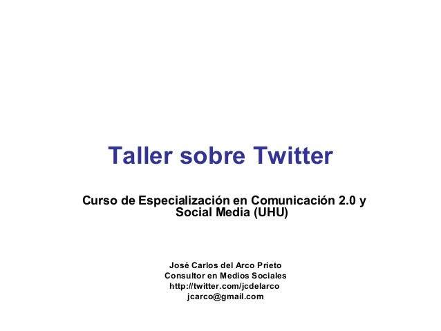 Taller sobre TwitterCurso de Especialización en Comunicación 2.0 y              Social Media (UHU)              José Carlo...