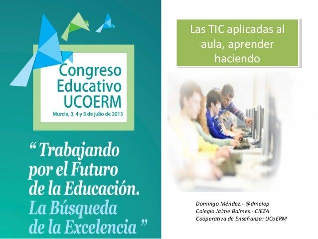 Domingo Méndez.- @dmelop Colegio Jaime Balmes.- CIEZA Cooperativa de Enseñanza: UCoERM Las TIC aplicadas al aula, aprender...