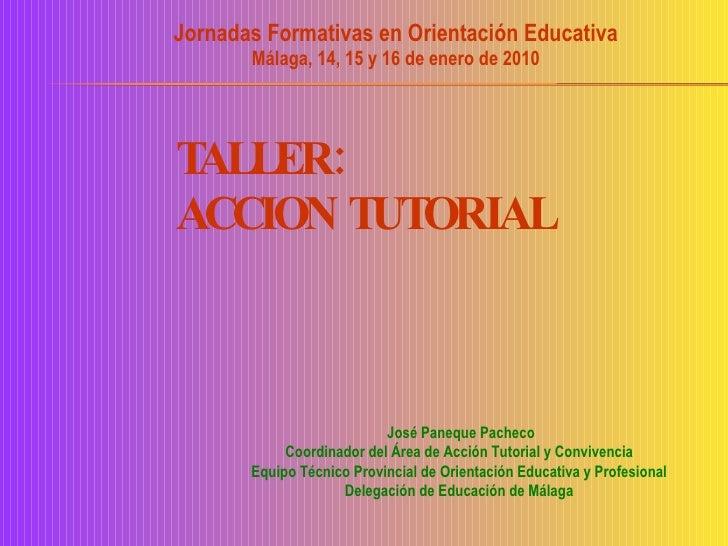 TALLER:  ACCION TUTORIAL Jornadas Formativas en Orientación Educativa Málaga, 14, 15 y 16 de enero de 2010 José Paneque Pa...