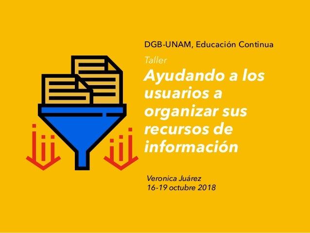 DGB-UNAM, Educación Continua Taller Ayudando a los usuarios a organizar sus recursos de información Veronica Juárez 16-19 ...