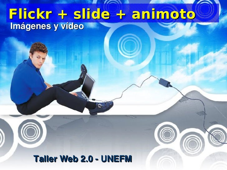 Flickr + slide + animoto Imágenes y vídeo          Taller Web 2.0 - UNEFM