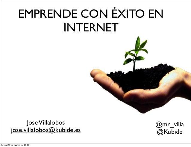 EMPRENDE CON ÉXITO EN INTERNET JoseVillalobos jose.villalobos@kubide.es @mr_villa @Kubide lunes 26 de marzo de 2012