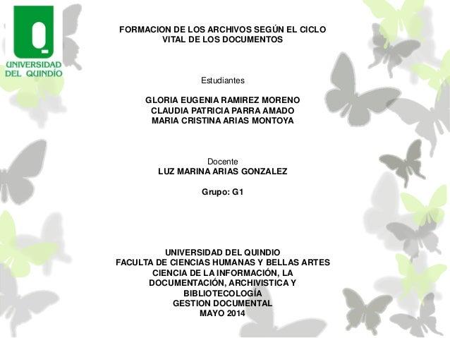 FORMACION DE LOS ARCHIVOS SEGÚN EL CICLO VITAL DE LOS DOCUMENTOS Estudiantes GLORIA EUGENIA RAMIREZ MORENO CLAUDIA PATRICI...