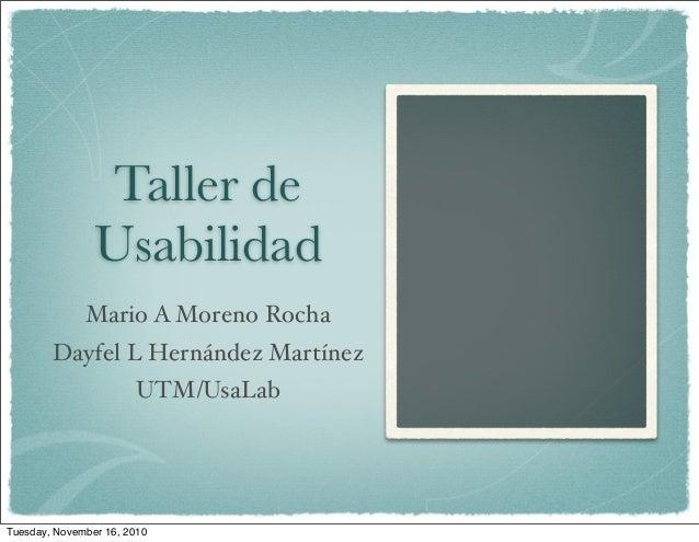 Taller de Usabilidad Mario A Moreno Rocha Dayfel L Hernández Martínez UTM/UsaLab Tuesday, November 16, 2010