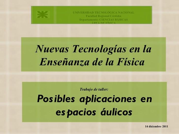 Nuevas Tecnologías en la Enseñanza de la Física   14 diciembre 2011 Trabajo de taller:  Posibles aplicaciones en espacios ...